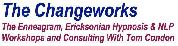 The Changeworks The Enneagram, Ericksonian Hypnosis and NLP Workshops and Consulting with Tom Condon